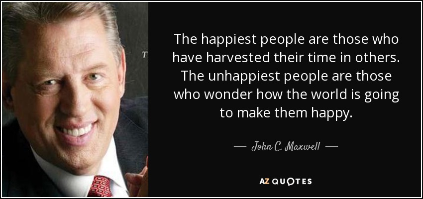 The happiest people are those who have harvested their time in others. The unhappiest people are those who wonder how the world is going to make them happy. - John C. Maxwell