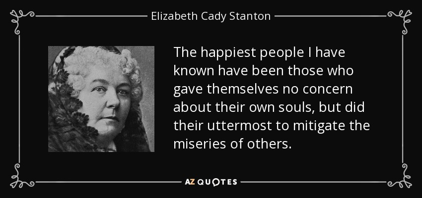 The happiest people I have known have been those who gave themselves no concern about their own souls, but did their uttermost to mitigate the miseries of others. - Elizabeth Cady Stanton