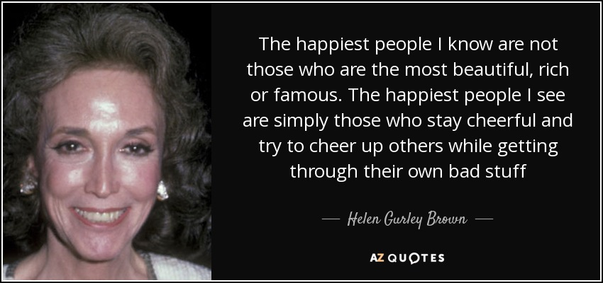 The happiest people I know are not those who are the most beautiful, rich or famous. The happiest people I see are simply those who stay cheerful and try to cheer up others while getting through their own bad stuff - Helen Gurley Brown