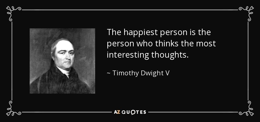 The happiest person is the person who thinks the most interesting thoughts. - Timothy Dwight V