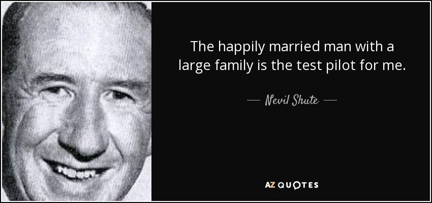 The happily married man with a large family is the test pilot for me. - Nevil Shute