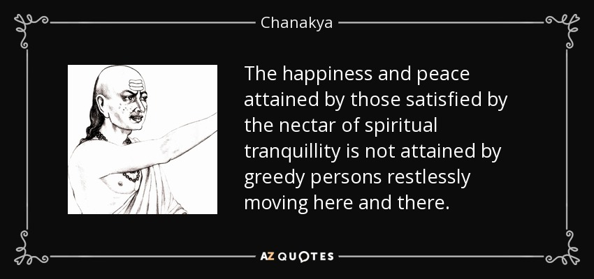 The happiness and peace attained by those satisfied by the nectar of spiritual tranquillity is not attained by greedy persons restlessly moving here and there. - Chanakya
