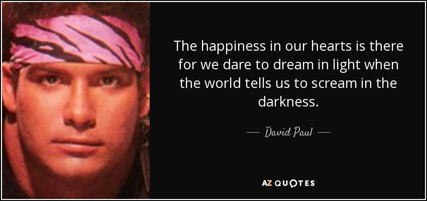 The happiness in our hearts is there for we dare to dream in light when the world tells us to scream in the darkness. - David Paul