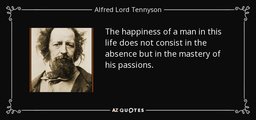 The happiness of a man in this life does not consist in the absence but in the mastery of his passions. - Alfred Lord Tennyson