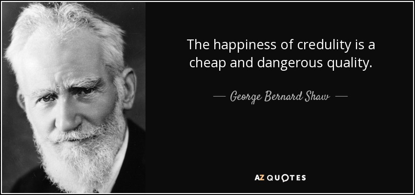 The happiness of credulity is a cheap and dangerous quality. - George Bernard Shaw