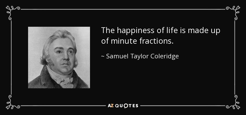 The happiness of life is made up of minute fractions. - Samuel Taylor Coleridge