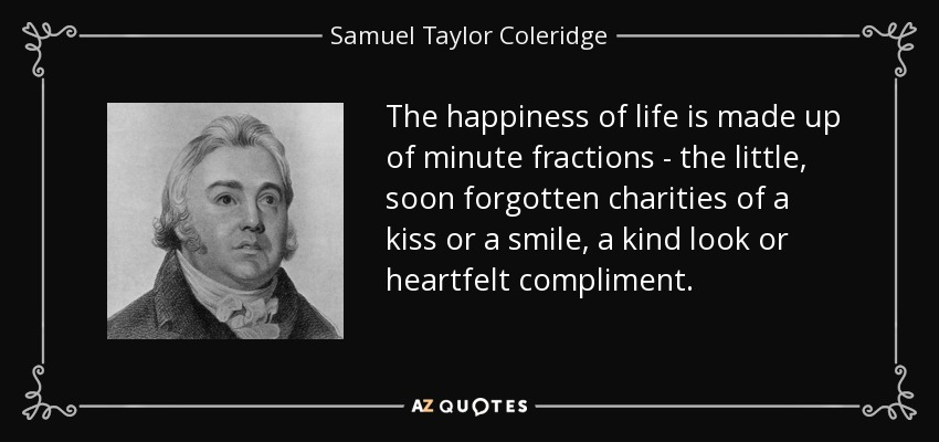 The happiness of life is made up of minute fractions - the little, soon forgotten charities of a kiss or a smile, a kind look or heartfelt compliment. - Samuel Taylor Coleridge