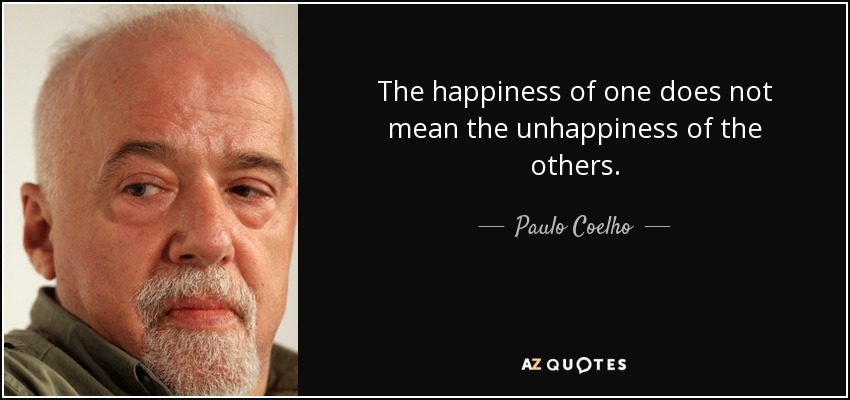 The happiness of one does not mean the unhappiness of the others. - Paulo Coelho