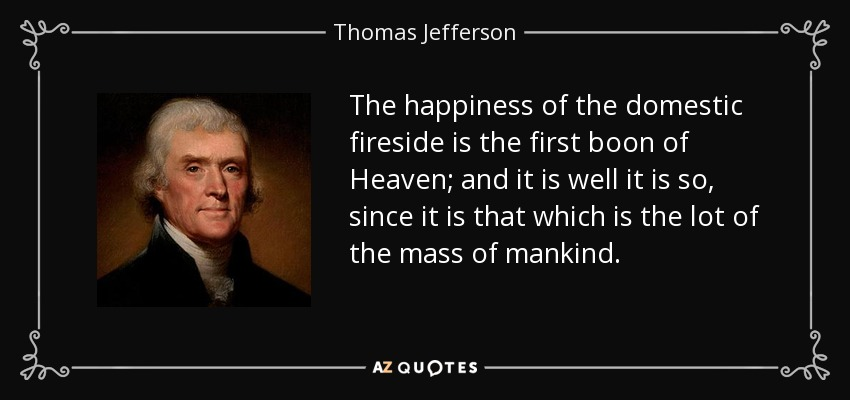 The happiness of the domestic fireside is the first boon of Heaven; and it is well it is so, since it is that which is the lot of the mass of mankind. - Thomas Jefferson