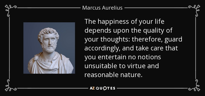 The happiness of your life depends upon the quality of your thoughts: therefore, guard accordingly, and take care that you entertain no notions unsuitable to virtue and reasonable nature. - Marcus Aurelius