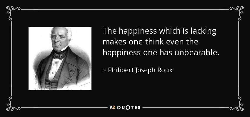 The happiness which is lacking makes one think even the happiness one has unbearable. - Philibert Joseph Roux