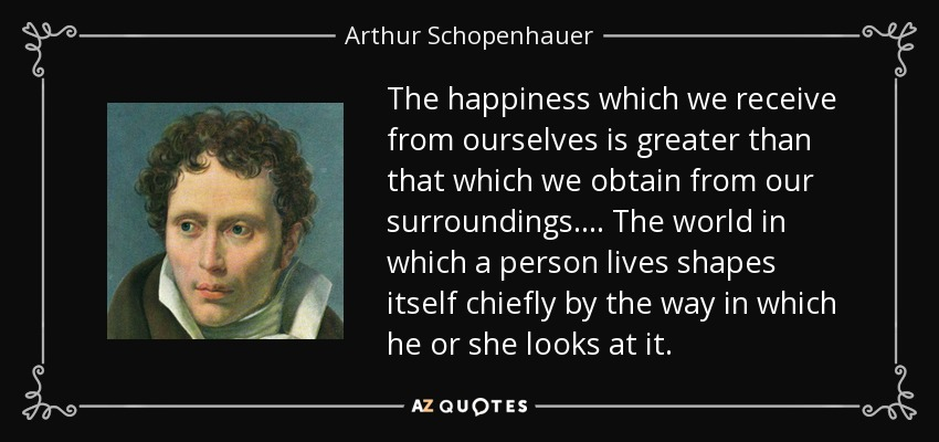 The happiness which we receive from ourselves is greater than that which we obtain from our surroundings. . . . The world in which a person lives shapes itself chiefly by the way in which he or she looks at it. - Arthur Schopenhauer