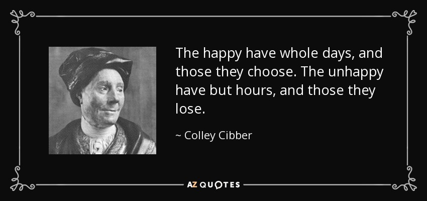 The happy have whole days, and those they choose. The unhappy have but hours, and those they lose. - Colley Cibber