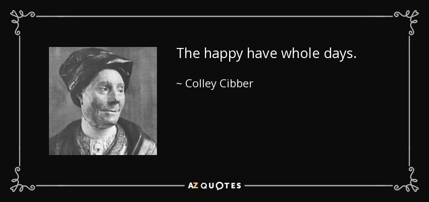 The happy have whole days. - Colley Cibber