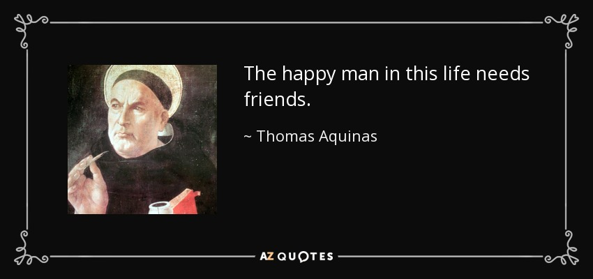 The happy man in this life needs friends. - Thomas Aquinas
