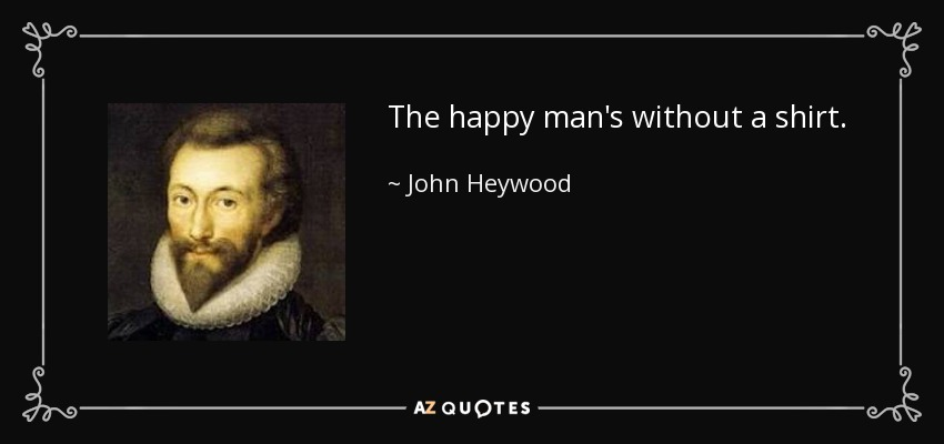 The happy man's without a shirt. - John Heywood