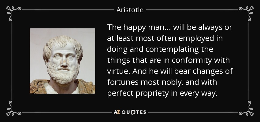 The happy man . . . will be always or at least most often employed in doing and contemplating the things that are in conformity with virtue. And he will bear changes of fortunes most nobly, and with perfect propriety in every way. - Aristotle