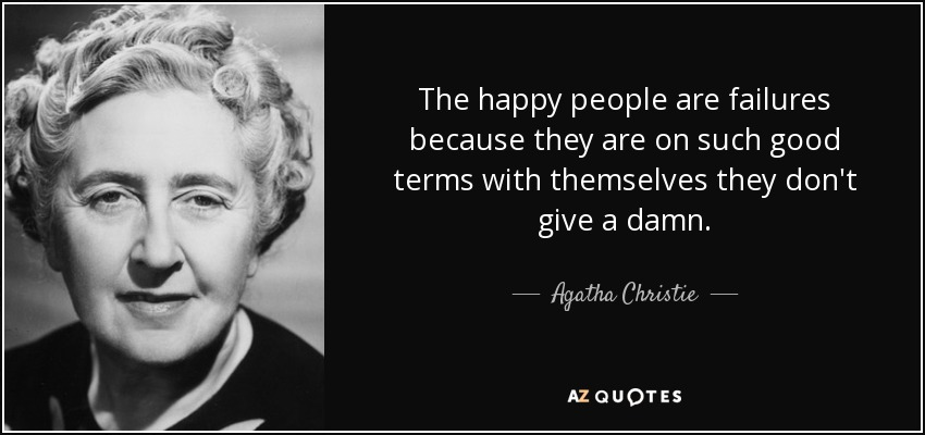 The happy people are failures because they are on such good terms with themselves they don't give a damn. - Agatha Christie