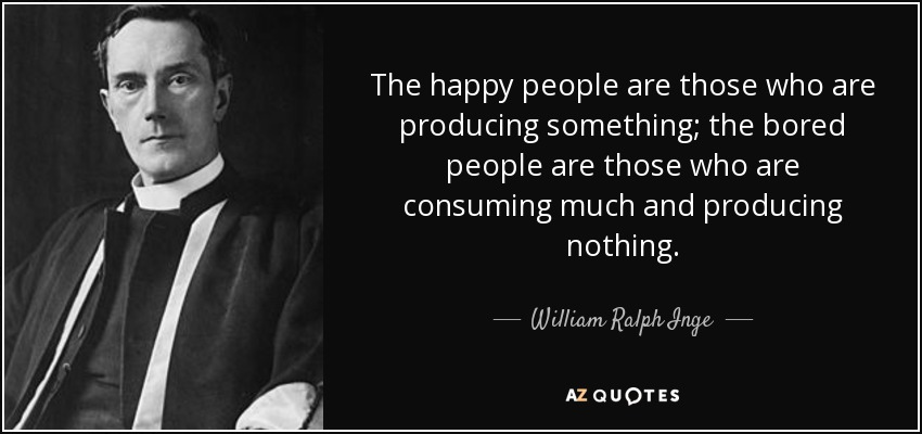 The happy people are those who are producing something; the bored people are those who are consuming much and producing nothing. - William Ralph Inge