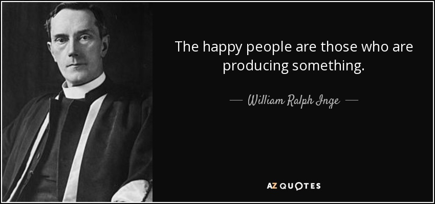 The happy people are those who are producing something. - William Ralph Inge