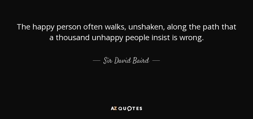 The happy person often walks, unshaken, along the path that a thousand unhappy people insist is wrong. - Sir David Baird, 1st Baronet