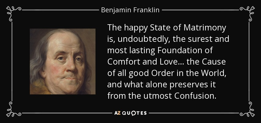 The happy State of Matrimony is, undoubtedly, the surest and most lasting Foundation of Comfort and Love . . . the Cause of all good Order in the World, and what alone preserves it from the utmost Confusion. - Benjamin Franklin