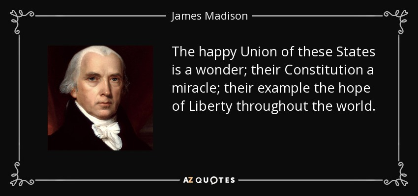 The happy Union of these States is a wonder; their Constitution a miracle; their example the hope of Liberty throughout the world. - James Madison