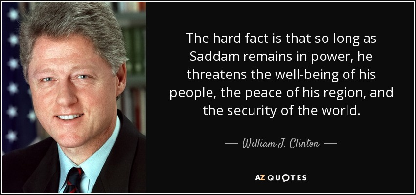 The hard fact is that so long as Saddam remains in power, he threatens the well-being of his people, the peace of his region, and the security of the world. - William J. Clinton
