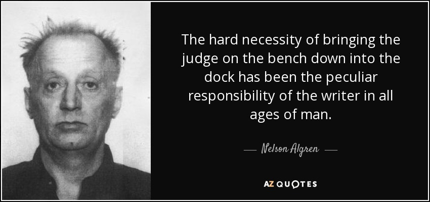 The hard necessity of bringing the judge on the bench down into the dock has been the peculiar responsibility of the writer in all ages of man. - Nelson Algren