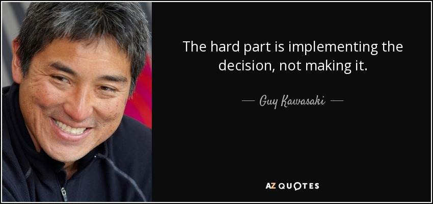 The hard part is implementing the decision, not making it. - Guy Kawasaki