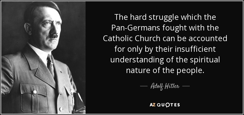The hard struggle which the Pan-Germans fought with the Catholic Church can be accounted for only by their insufficient understanding of the spiritual nature of the people. - Adolf Hitler