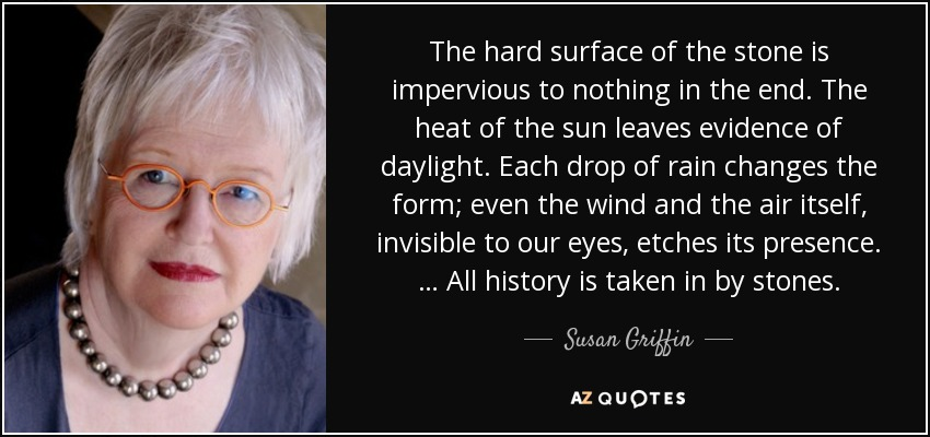 The hard surface of the stone is impervious to nothing in the end. The heat of the sun leaves evidence of daylight. Each drop of rain changes the form; even the wind and the air itself, invisible to our eyes, etches its presence. … All history is taken in by stones. - Susan Griffin