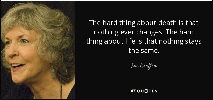 The hard thing about death is that nothing ever changes. The hard thing about life is that nothing stays the same. - Sue Grafton