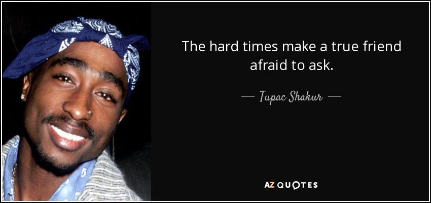 The hard times make a true friend afraid to ask. - Tupac Shakur