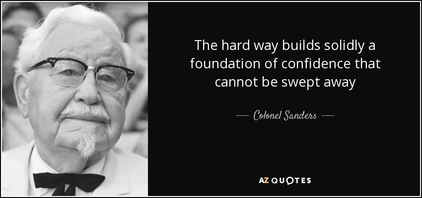 The hard way builds solidly a foundation of confidence that cannot be swept away - Colonel Sanders