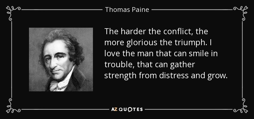 The harder the conflict, the more glorious the triumph. I love the man that can smile in trouble, that can gather strength from distress and grow. - Thomas Paine