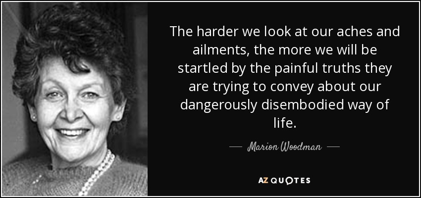 The harder we look at our aches and ailments, the more we will be startled by the painful truths they are trying to convey about our dangerously disembodied way of life. - Marion Woodman