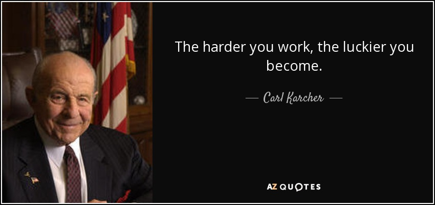 The harder you work, the luckier you become. - Carl Karcher