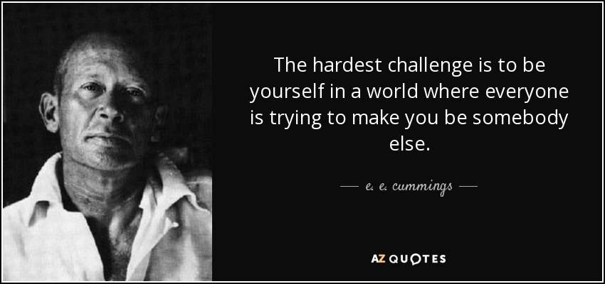 The hardest challenge is to be yourself in a world where everyone is trying to make you be somebody else. - e. e. cummings