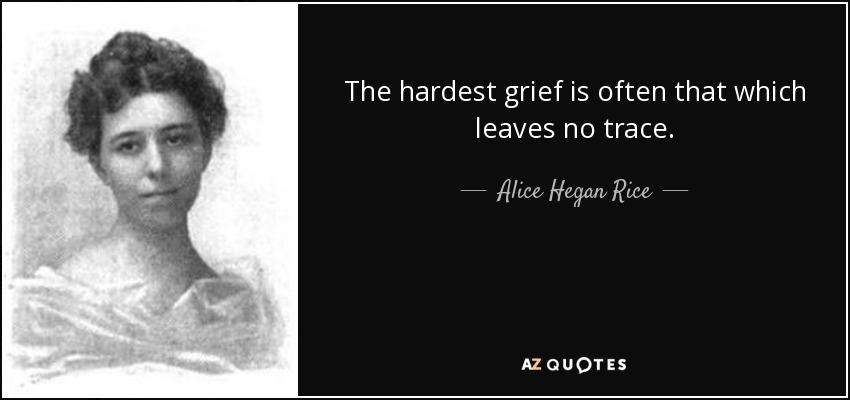 The hardest grief is often that which leaves no trace. - Alice Hegan Rice