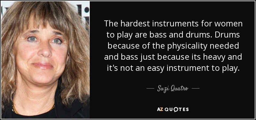 The hardest instruments for women to play are bass and drums. Drums because of the physicality needed and bass just because its heavy and it's not an easy instrument to play. - Suzi Quatro