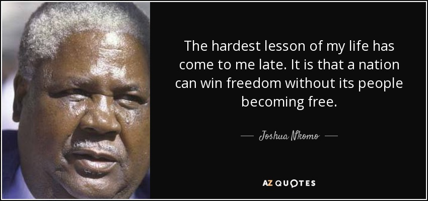 The hardest lesson of my life has come to me late. It is that a nation can win freedom without its people becoming free. - Joshua Nkomo