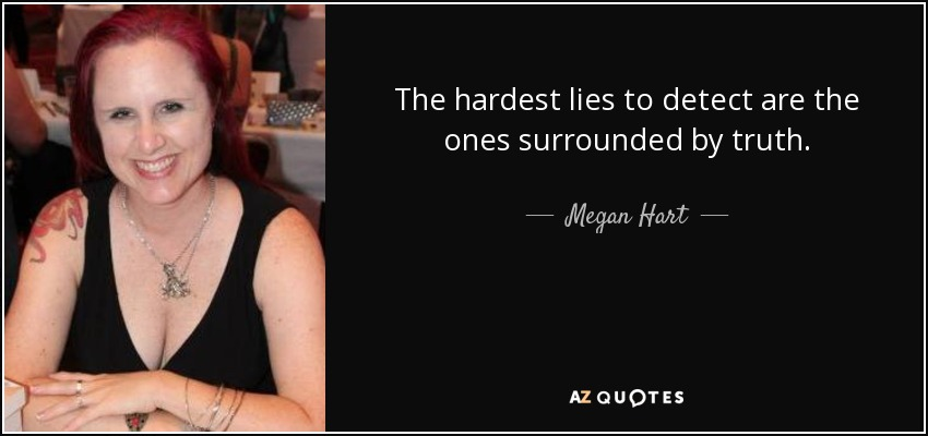 The hardest lies to detect are the ones surrounded by truth. - Megan Hart