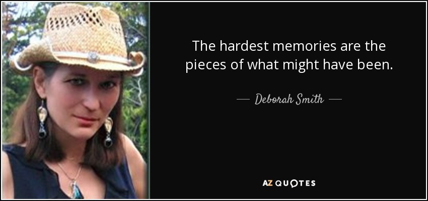 The hardest memories are the pieces of what might have been. - Deborah Smith