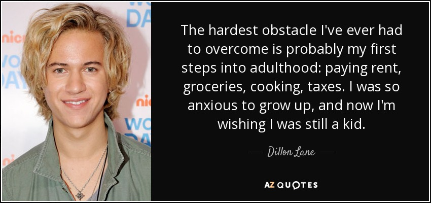 The hardest obstacle I've ever had to overcome is probably my first steps into adulthood: paying rent, groceries, cooking, taxes. I was so anxious to grow up, and now I'm wishing I was still a kid. - Dillon Lane