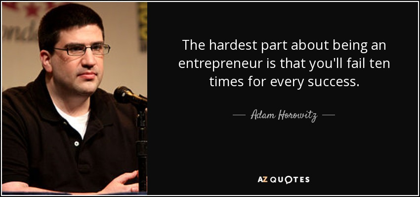 The hardest part about being an entrepreneur is that you'll fail ten times for every success. - Adam Horowitz