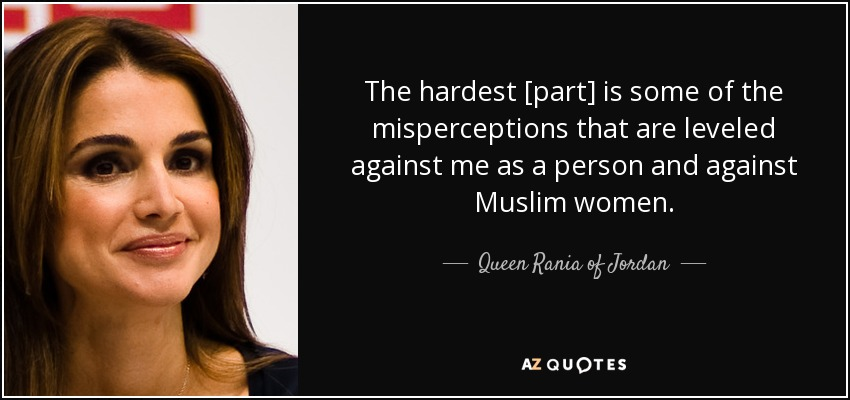 The hardest [part] is some of the misperceptions that are leveled against me as a person and against Muslim women. - Queen Rania of Jordan