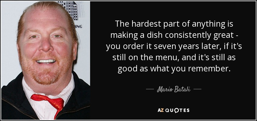 The hardest part of anything is making a dish consistently great - you order it seven years later, if it's still on the menu, and it's still as good as what you remember. - Mario Batali