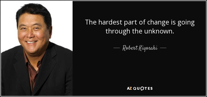 The hardest part of change is going through the unknown. - Robert Kiyosaki