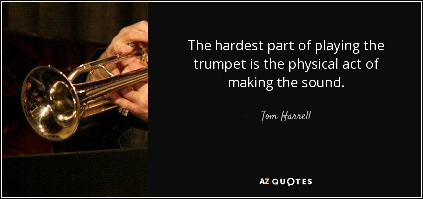 The hardest part of playing the trumpet is the physical act of making the sound. - Tom Harrell